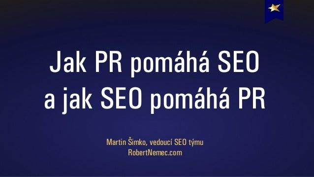 Jak PR pomáhá SEO a jak SEO pomáhá PR Martin Šimko, vedoucí SEO týmu RobertNemec.com