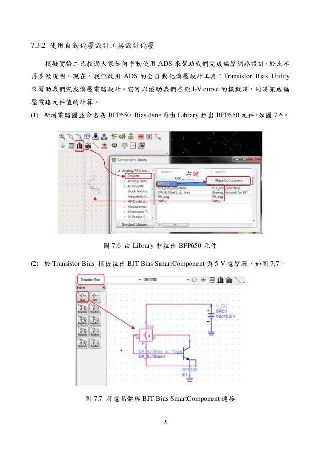 5 7.3.2 使用自動偏壓設計工具設計偏壓 模擬實驗二已教過大家如何手動使用 ADS 來幫助我們完成偏壓網路設計,於此不 再多做說明。現在,我們改用 ADS 的全自動化偏壓設計工具:Transistor Bias Utility 來幫助我們完...
