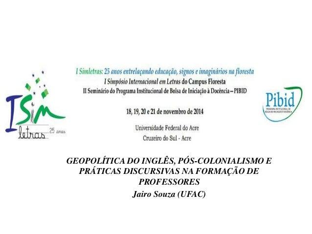 GEOPOLÍTICA DO INGLÊS, PÓS-COLONIALISMO E  PRÁTICAS DISCURSIVAS NA FORMAÇÃO DE  PROFESSORES  Jairo Souza (UFAC)