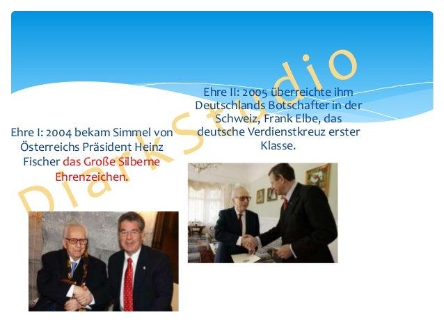 Ehre I: 2004 bekam Simmel von Österreichs Präsident Heinz Fischer das Große Silberne Ehrenzeichen.  Ehre II: 2005 überreic...