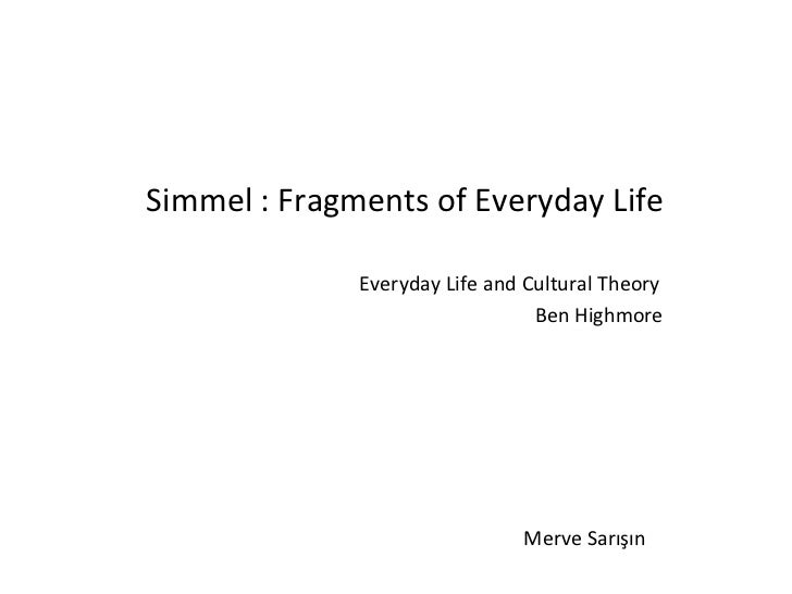 <ul><li>Simmel : Fragments of Everyday Life </li></ul><ul><li>Everyday Life and Cultural Theory  </li></ul><ul><li>Ben Hig...