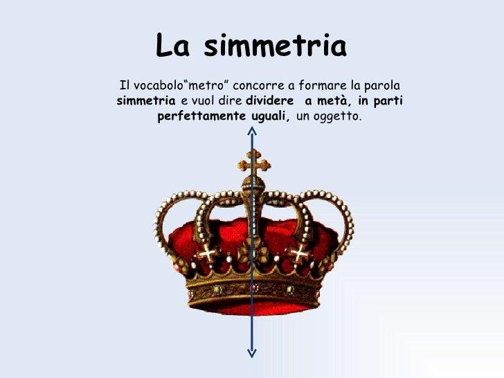 """La simmetria Il vocabolo""""metro"""" concorre a formare la parola  simmetria  e vuol dire  dividere  a metà, in parti perfettam..."""