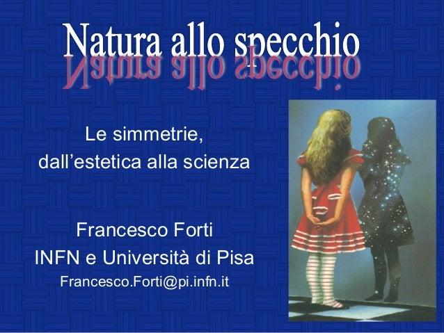 Le simmetrie,dall'estetica alla scienza    Francesco FortiINFN e Università di Pisa  Francesco.Forti@pi.infn.it