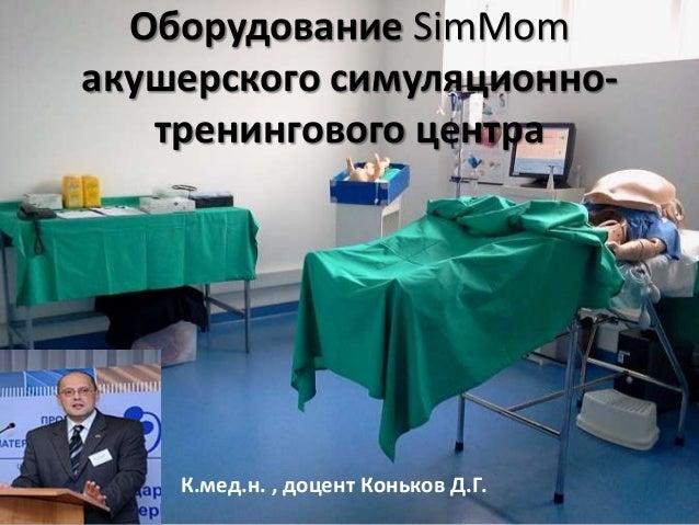 Оборудование SimMomакушерского симуляционно-   тренингового центра    К.мед.н. , доцент Коньков Д.Г.
