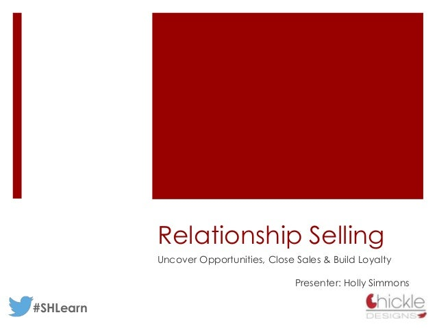 Relationship Selling Uncover Opportunities, Close Sales & Build Loyalty Presenter: Holly Simmons #SHLearn