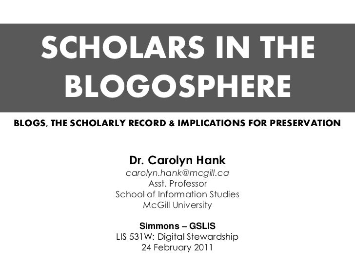SCHOLARS IN THE     BLOGOSPHEREBLOGS, THE SCHOLARLY RECORD & IMPLICATIONS FOR PRESERVATION                     Dr. Carolyn...