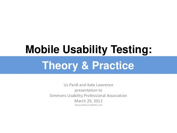 Mobile Usability Testing:  Theory & Practice          Lis Pardi and Kate Lawrence                 presentation to    Simmo...