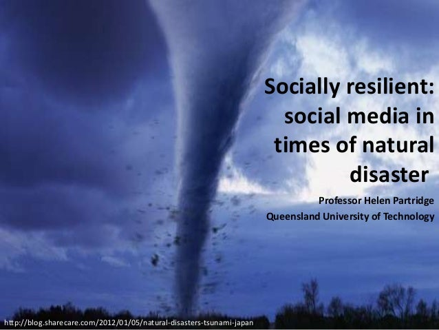 Socially resilient: social media in times of natural disaster Professor Helen Partridge Queensland University of Technolog...
