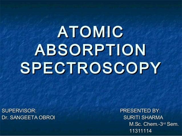 ATOMIC       ABSORPTION      SPECTROSCOPYSUPERVISOR:          PRESENTED BY:Dr. SANGEETA OBROI    SURITI SHARMA            ...