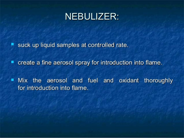 Atomizer   Elements to be analyzed needs to be in atomic sate.   Atomization is separation of particles into individual ...