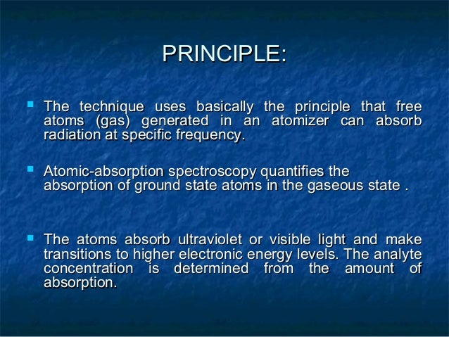 PRINCIPLE:   The technique uses basically the principle that free    atoms (gas) generated in an atomizer can absorb    r...