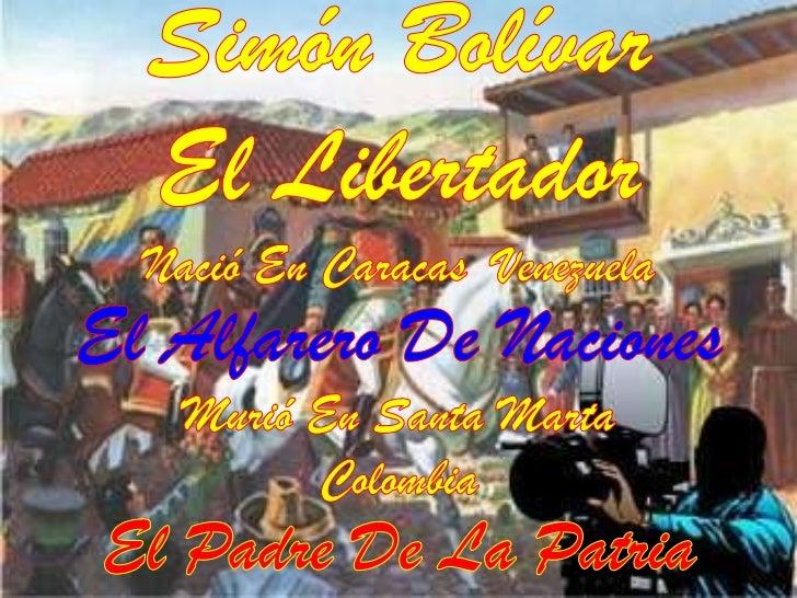 Simón Bolívar <br />El Libertador<br />Nació En Caracas  Venezuela<br />El Alfarero De Naciones<br />Murió En Santa Marta<...