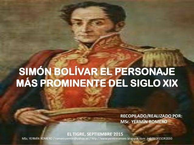 SIMÓN BOLÍVAR EL PERSONAJE MÁS PROMINENTE DEL SIGLO XIX RECOPILADO/REALIZADO POR: MSc. YERMÍN ROMERO MSc. YERMÍN ROMERO / ...