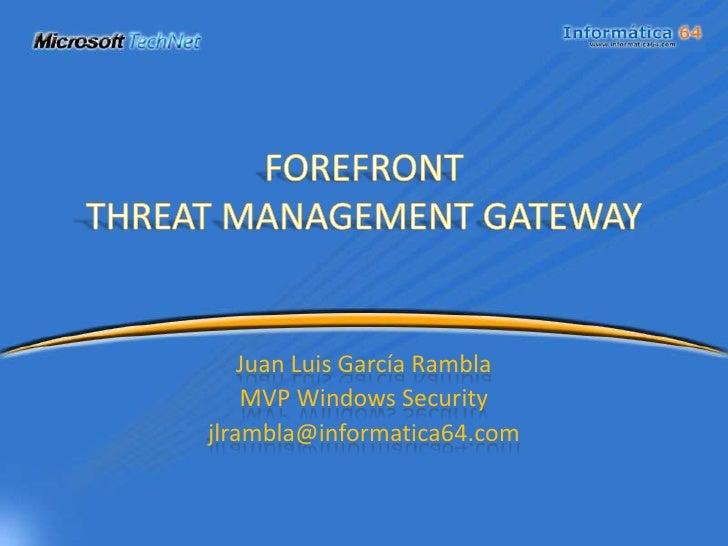 FOREFRONTTHREAT MANAGEMENT GATEWAY<br />Juan Luis García Rambla<br />MVP Windows Security<br />jlrambla@informatica64.com<...