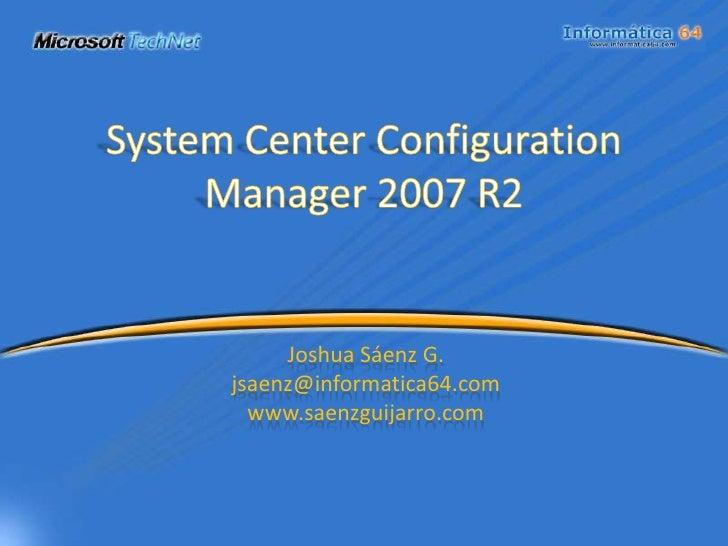 System Center Configuration Manager 2007 R2<br />Joshua Sáenz G.<br />jsaenz@informatica64.com<br />www.saenzguijarro.com<...