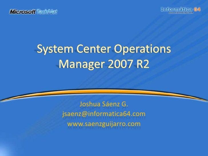 System Center Operations Manager 2007 R2<br />Joshua Sáenz G.<br />jsaenz@informatica64.com<br />www.saenzguijarro.com<br />