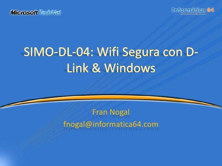 SIMO-DL-04: Wifi Segura con D-Link & Windows<br />Fran Nogal<br />fnogal@informatica64.com<br />