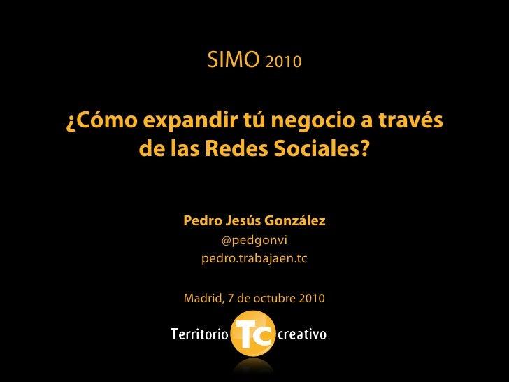 SIMO 2010  ¿Cómo expandir tú negocio a través      de las Redes Sociales?            Pedro Jesús González                 ...