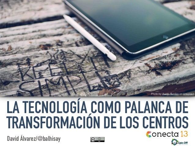 David Álvarez/@balhisay Photo byAaron BurdenonUnsplash LA TECNOLOGÍA COMO PALANCA DE TRANSFORMACIÓN DE LOS CENTROS