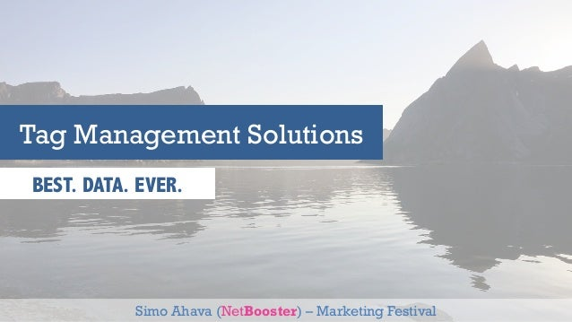 Tag Management Solutions  BEST. DATA. EVER.  Simo Ahava (NetBooster) – Marketing Festival