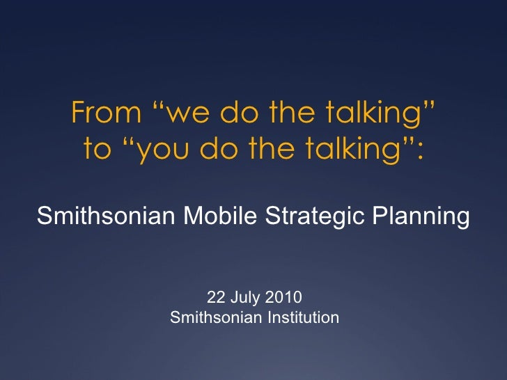 "From ""we do the talking"" to ""you do the talking"": Smithsonian Mobile Strategic Planning 22 July 2010 Smithsonian Institution"