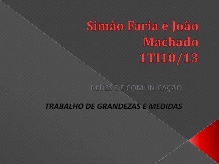 Simão Faria e João Machado1TI10/13<br />REDES DE COMUNICAÇÃO<br />TRABALHO DE GRANDEZAS E MEDIDAS<br />