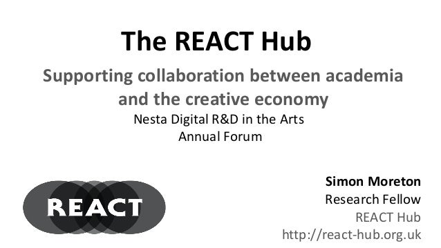 The REACT Hub Simon Moreton Research Fellow REACT Hub http://react-hub.org.uk Nesta Digital R&D in the Arts Annual Forum S...