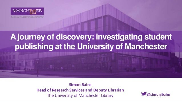 A journey of discovery: investigating student publishing at the University of Manchester Simon Bains Head of Research Serv...