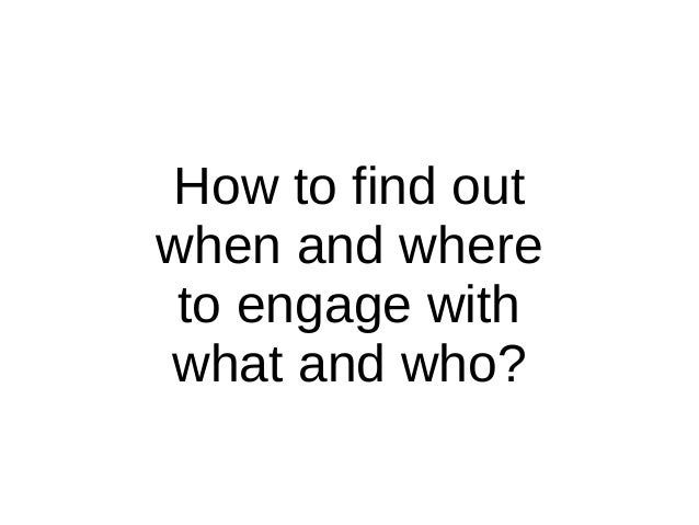 How to find out when and where to engage with what and who?