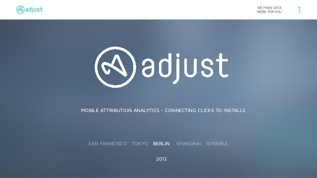 WE MAKE DATA  WORK FOR YOU 1  MOBILE ATTRIBUTION ANALYTICS - CONNECTING CLICKS TO INSTALLS  SAN FRANCISCO TOKYO BERLIN SHA...