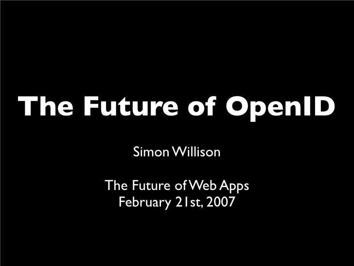 The Future of OpenID          Simon Willison       The Future of Web Apps        February 21st, 2007