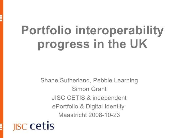 Portfolio interoperability progress in the UK <ul><ul><li>Shane Sutherland, Pebble Learning </li></ul></ul><ul><ul><li>Sim...