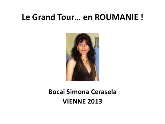 Le Grand Tour… en ROUMANIE ! Bocai Simona Cerasela VIENNE 2013