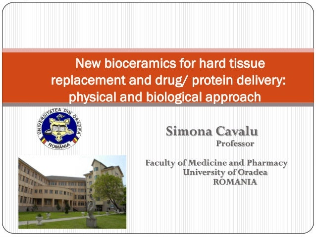 Simona CavaluProfessorFaculty of Medicine and PharmacyUniversity of OradeaROMANIA  New bioceramicsfor hard tissue replacem...