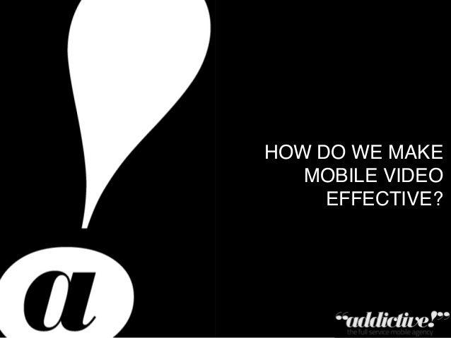 !Private & Confidential – Copyright Addictive Ltd 2011!HOW DO WE MAKE MOBILE VIDEO EFFECTIVE?!