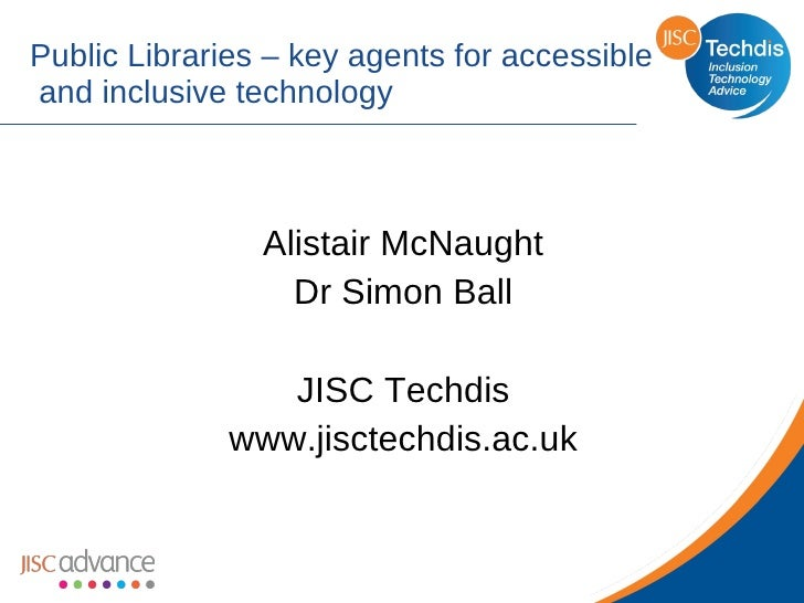 Public Libraries – key agents for accessible  and inclusive technology Alistair McNaught Dr Simon Ball JISC Techdis www.ji...