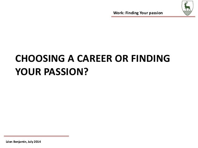 Work: Finding Your passion Léon Benjamin, July 2014 CHOOSING A CAREER OR FINDING YOUR PASSION?
