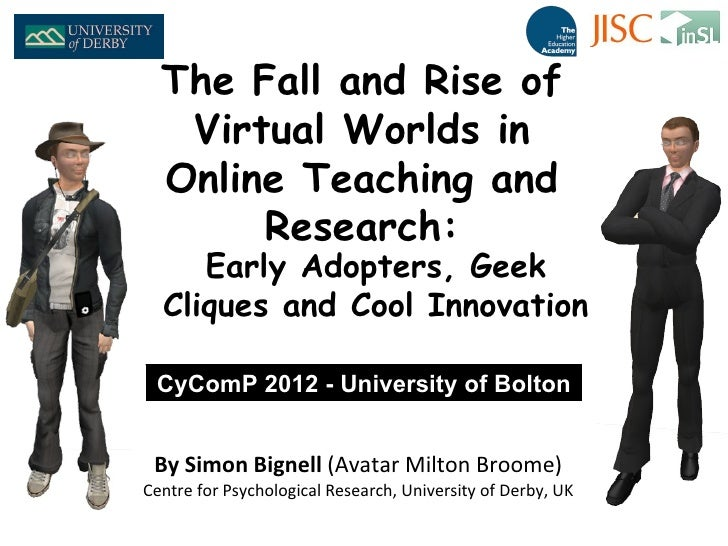 The Fall and Rise of   Virtual Worlds in  Online Teaching and       Research:     Early Adopters, Geek  Cliques and Cool I...
