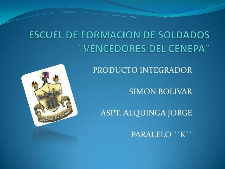 ESCUEL DE FORMACION DE SOLDADOS ¨VENCEDORES DEL CENEPA¨<br />PRODUCTO INTEGRADOR<br />SIMON BOLIVAR<br />ASPT. ALQUINGA JO...