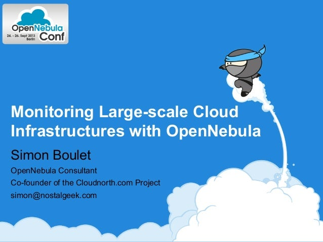 Monitoring Large-scale Cloud Infrastructures with OpenNebula Simon Boulet OpenNebula Consultant Co-founder of the Cloudnor...