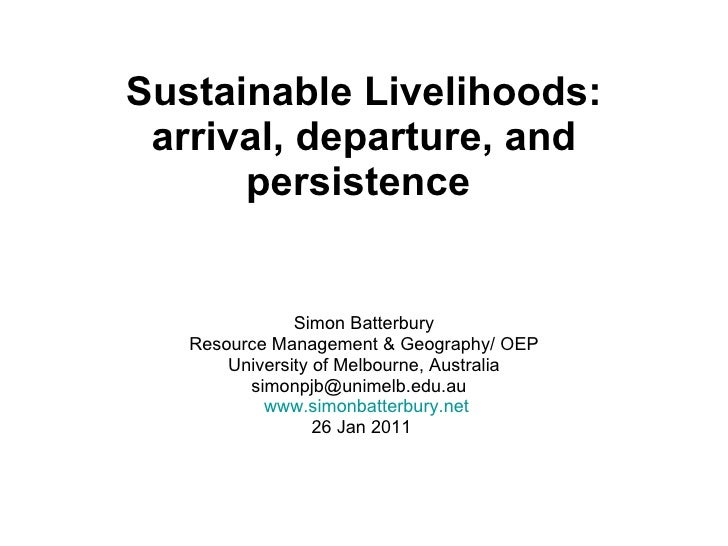 Sustainable Livelihoods: arrival, departure, and persistence   Simon Batterbury Resource Management & Geography/ OEP Unive...