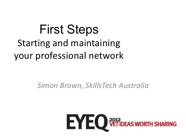 First Steps Starting and maintainingyour professional network     Simon Brown, SkillsTech Australia