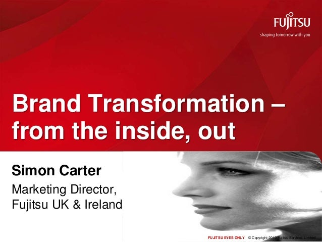 FUJITSU EYES ONLY © Copyright 2010 Fujitsu Services Limited Brand Transformation – from the inside, out Simon Carter Marke...