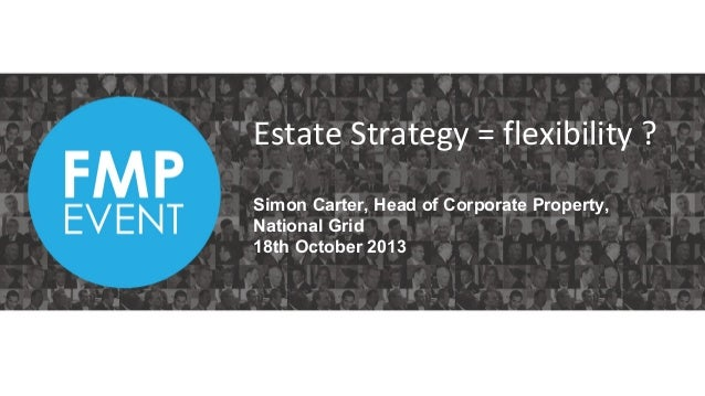 Estate Strategy = flexibility ? Simon Carter, Head of Corporate Property, National Grid 18th October 2013