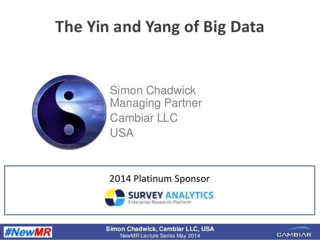 Simon Chadwick, Cambiar LLC, USA NewMR Lecture Series May 2014 The Yin and Yang of Big Data Simon Chadwick Managing Partne...