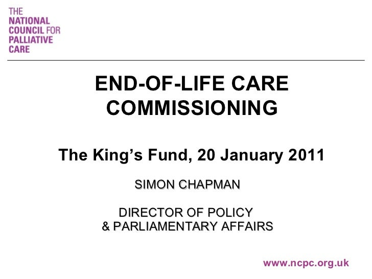 SIMON CHAPMAN DIRECTOR OF POLICY  & PARLIAMENTARY AFFAIRS   www.ncpc.org.uk END-OF-LIFE CARE COMMISSIONING The King's Fund...