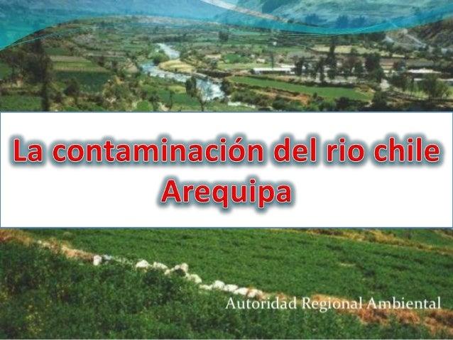 El rio chili es una de los ríos mas importantes de Arequipa ya que de sus aguas se usa mayor mente para el riego agrícola