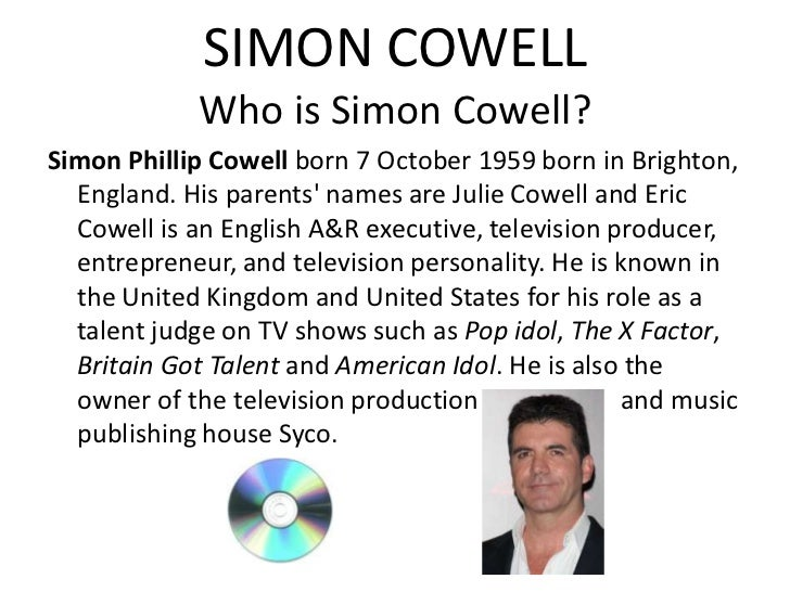 SIMON COWELL            Who is Simon Cowell?Simon Phillip Cowell born 7 October 1959 born in Brighton,  England. His paren...
