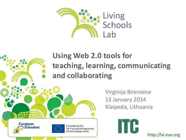 Using Web 2.0 tools for teaching, learning, communicating and collaborating Virginija Bireniene 13 January 2014 Klaipeda, ...