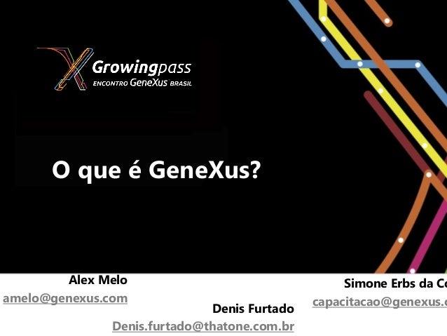 O que é GeneXus?        Alex Melo                                 Simone Erbs da Coamelo@genexus.com                      ...